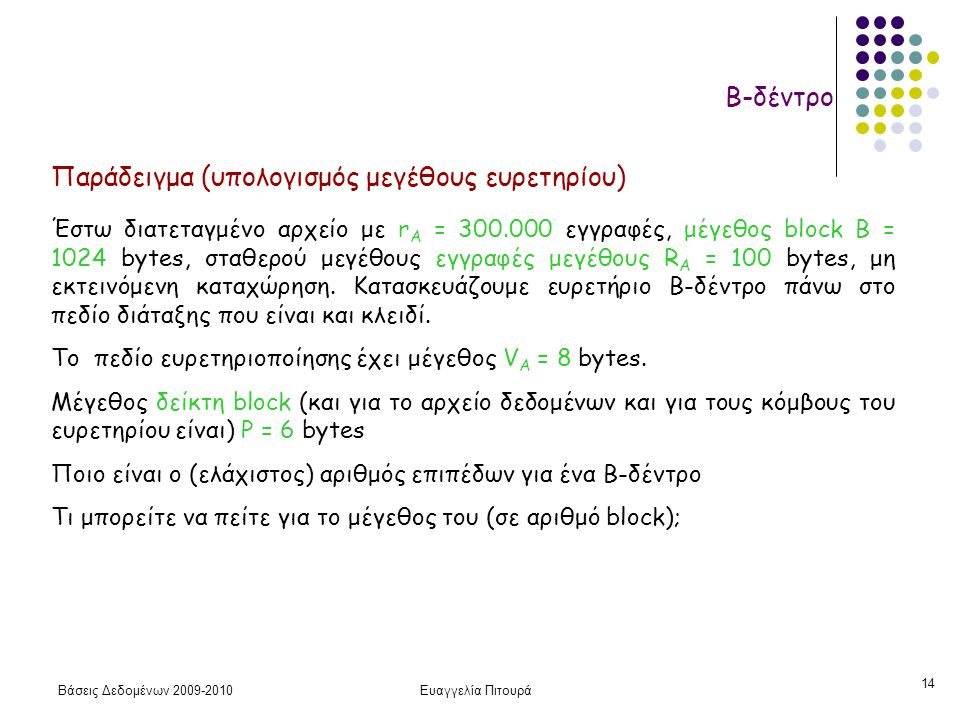 Βάσεις Δεδομένων 2009-2010Ευαγγελία Πιτουρά 14 Β-δέντρο Παράδειγμα (υπολογισμός μεγέθους ευρετηρίου) Έστω διατεταγμένο αρχείο με r A = 300.000 εγγραφές, μέγεθος block B = 1024 bytes, σταθερού μεγέθους εγγραφές μεγέθους R A = 100 bytes, μη εκτεινόμενη καταχώρηση.