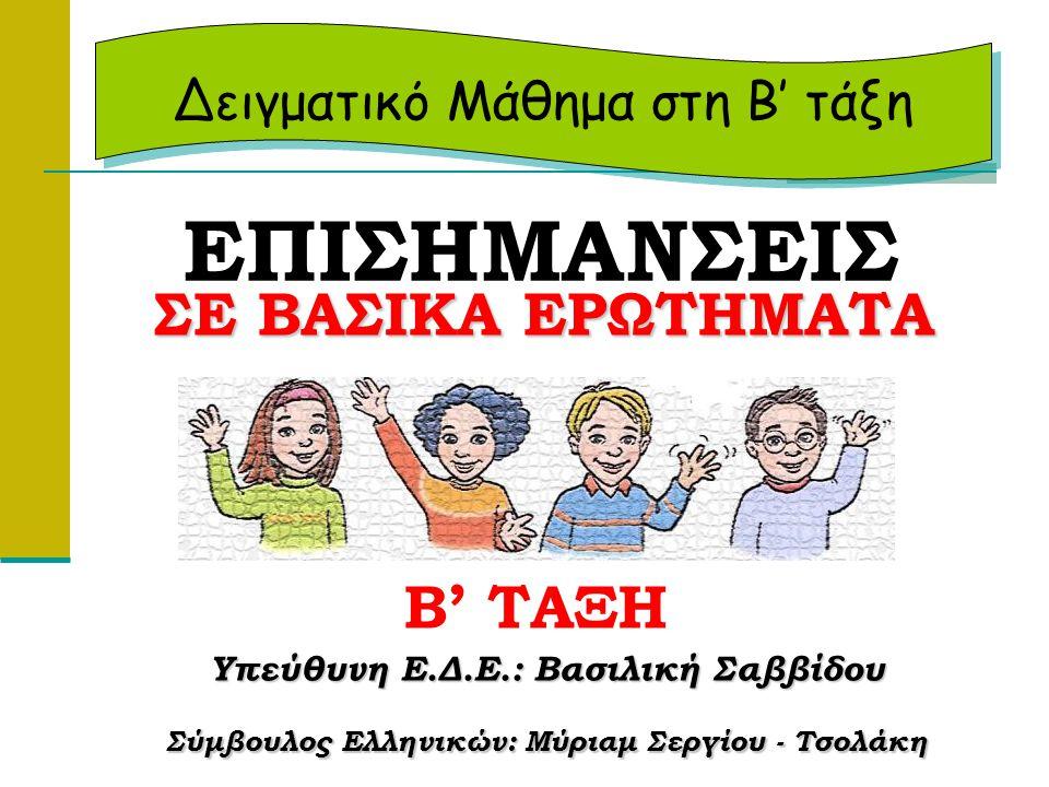 Υπεύθυνη Ε.Δ.Ε.: Βασιλική Σαββίδου Σύμβουλος Ελληνικών: Μύριαμ Σεργίου - Τσολάκη ΕΠΙΣΗΜΑΝΣΕΙΣ Δειγματικό Μάθημα στη Β' τάξη ΣΕ ΒΑΣΙΚΑ ΕΡΩΤΗΜΑΤΑ ΣΕ ΒΑΣ