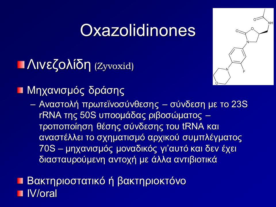 Oxazolidinones Λινεζολίδη (Zyvoxid) Μηχανισμός δράσης –Αναστολή πρωτεϊνοσύνθεσης – σύνδεση με το 23S rRNA της 50S υποομάδας ριβοσώματος – τροποποίηση