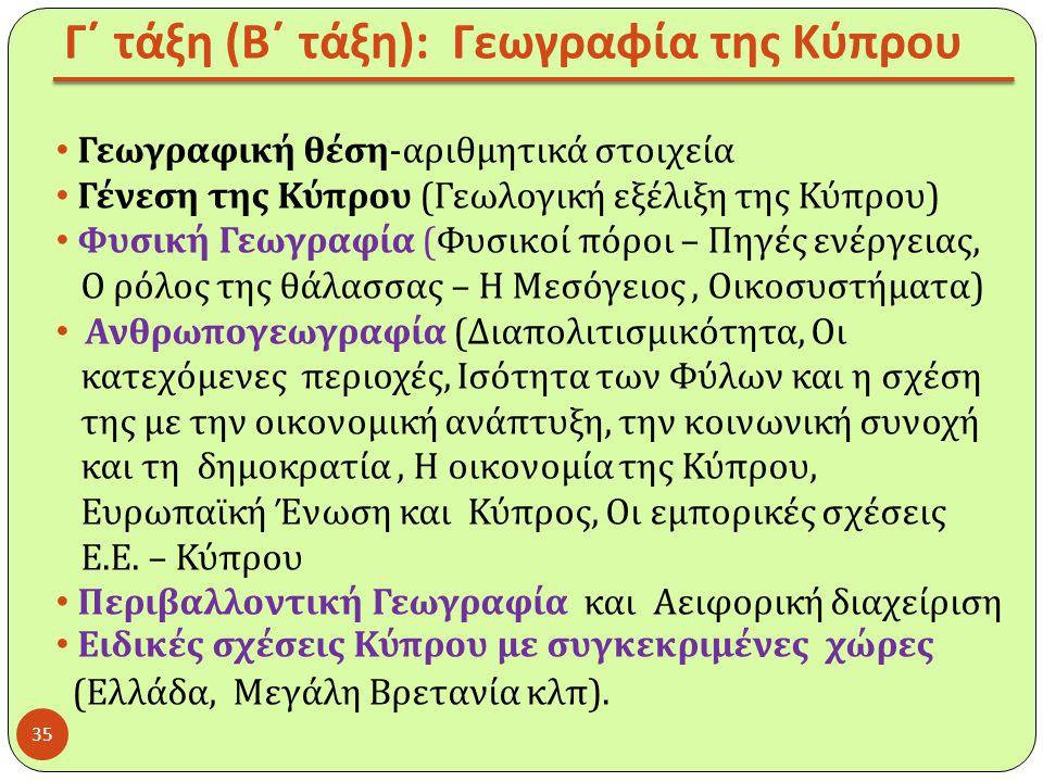 Γ΄ τάξη ( Β΄ τάξη ): Γεωγραφία της Κύπρου Γεωγραφική θέση-αριθμητικά στοιχεία Γένεση της Κύπρου (Γεωλογική εξέλιξη της Κύπρου) Φυσική Γεωγραφία (Φυσικ