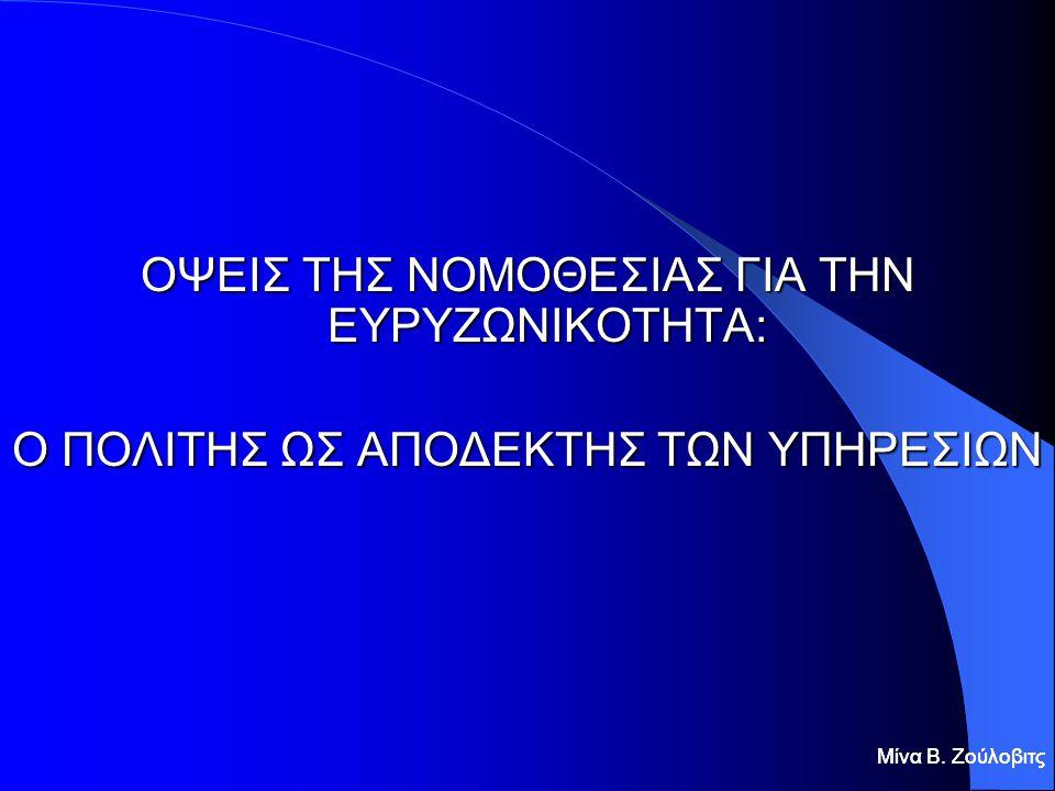Μίνα Β. Ζούλοβιτς ΟΨΕΙΣ ΤΗΣ ΝΟΜΟΘΕΣΙΑΣ ΓΙΑ ΤΗΝ ΕΥΡΥΖΩΝΙΚΟΤΗΤΑ: Ο ΠΟΛΙΤΗΣ ΩΣ ΑΠΟΔΕΚΤΗΣ ΤΩΝ ΥΠΗΡΕΣΙΩΝ Μίνα Β. Ζούλοβιτς