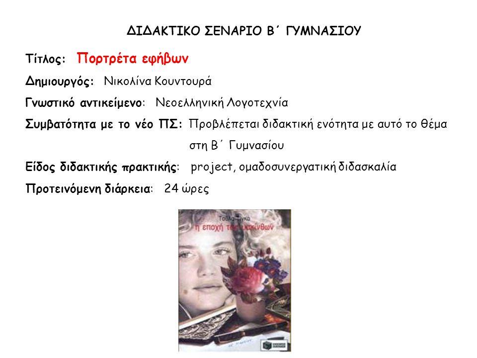 ΔΙΔΑΚΤΙΚΟ ΣΕΝΑΡΙΟ Β΄ ΓΥΜΝΑΣΙΟΥ Tίτλος: Πορτρέτα εφήβων Δημιουργός: Νικολίνα Κουντουρά Γνωστικό αντικείμενο: Νεοελληνική Λογοτεχνία Συμβατότητα με το νέο ΠΣ: Προβλέπεται διδακτική ενότητα με αυτό το θέμα στη Β΄ Γυμνασίου Είδος διδακτικής πρακτικής: project, ομαδοσυνεργατική διδασκαλία Προτεινόμενη διάρκεια: 24 ώρες