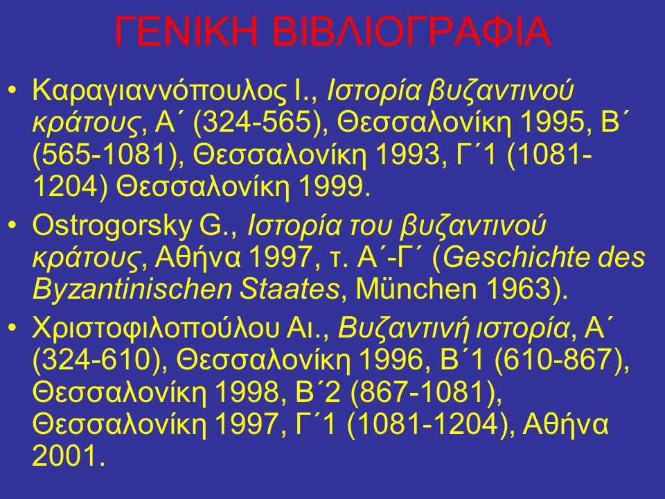 ΓΕΝΙΚΗ ΒΙΒΛΙΟΓΡΑΦΙΑ Καραγιαννόπουλος Ι., Ιστορία βυζαντινού κράτους, Α΄ (324-565), Θεσσαλονίκη 1995, Β΄ (565-1081), Θεσσαλονίκη 1993, Γ΄1 (1081- 1204)