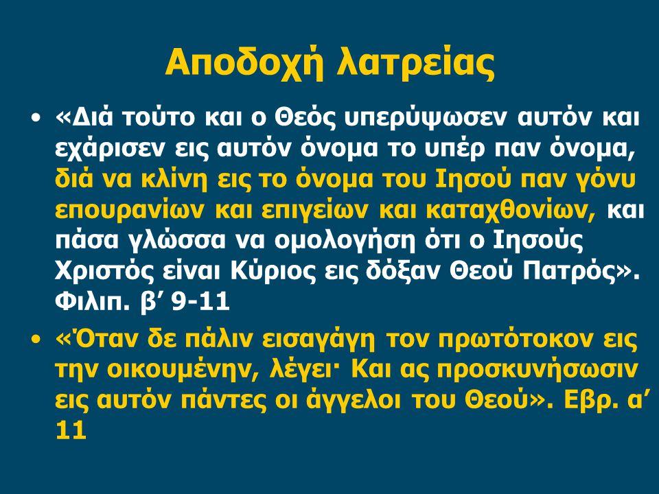 Αποδοχή λατρείας «Διά τούτο και ο Θεός υπερύψωσεν αυτόν και εχάρισεν εις αυτόν όνομα το υπέρ παν όνομα, διά να κλίνη εις το όνομα του Ιησού παν γόνυ επουρανίων και επιγείων και καταχθονίων, και πάσα γλώσσα να ομολογήση ότι ο Ιησούς Χριστός είναι Κύριος εις δόξαν Θεού Πατρός».