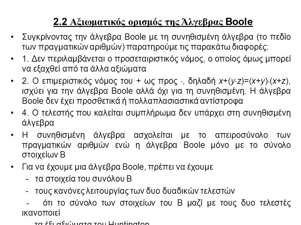 2.2 Αξιωματικός ορισμός της Άλγεβρας Boole Συγκρίνοντας την άλγεβρα Boole με τη συνηθισμένη άλγεβρα (το πεδίο των πραγματικών αριθμών) παρατηρούμε τις παρακάτω διαφορές: 1.