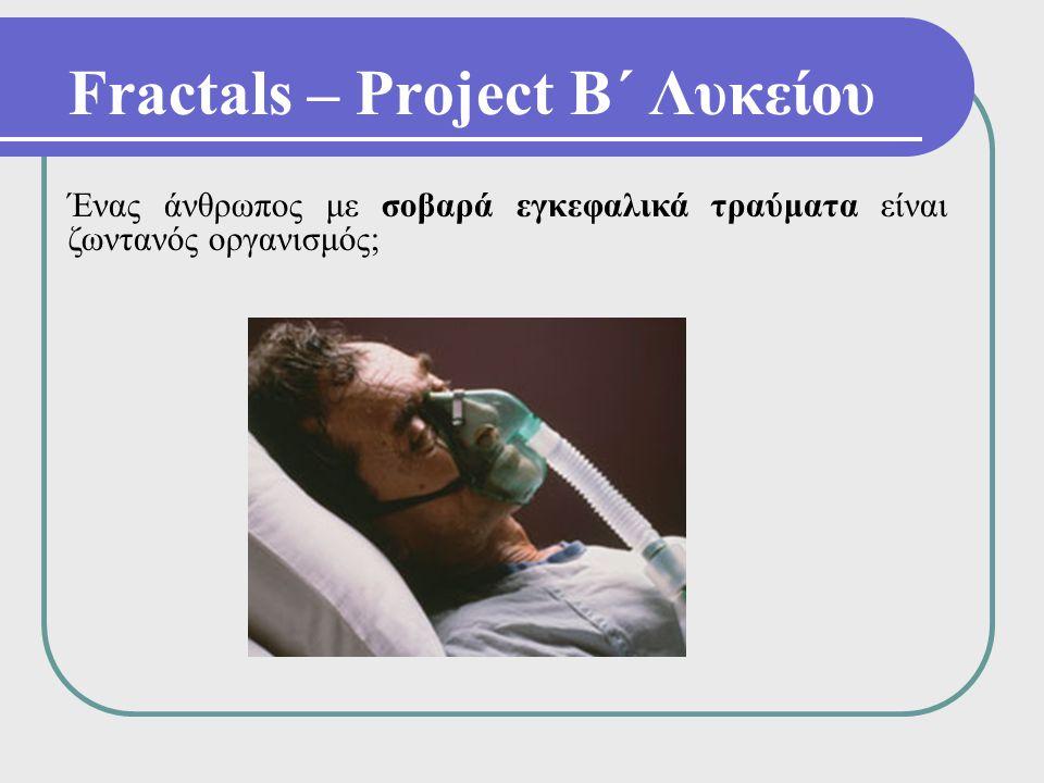 Fractals – Project Β΄ Λυκείου Ένας άνθρωπος με σοβαρά εγκεφαλικά τραύματα είναι ζωντανός οργανισμός;
