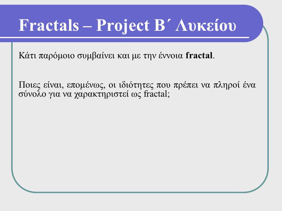 Fractals – Project Β΄ Λυκείου Κάτι παρόμοιο συμβαίνει και με την έννοια fractal. Ποιες είναι, επομένως, οι ιδιότητες που πρέπει να πληροί ένα σύνολο γ