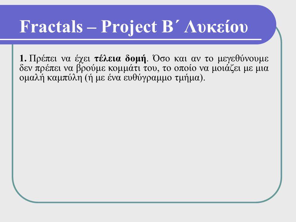 Fractals – Project Β΄ Λυκείου 1. Πρέπει να έχει τέλεια δομή. Όσο και αν το μεγεθύνουμε δεν πρέπει να βρούμε κομμάτι του, το οποίο να μοιάζει με μια ομ