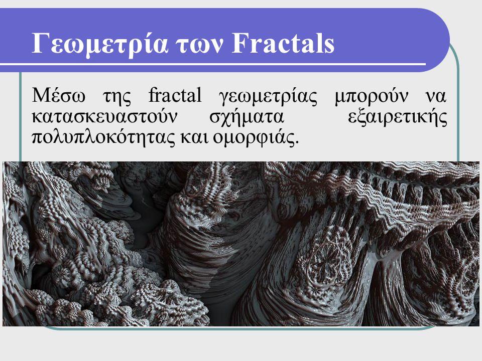 Γεωμετρία των Fractals Μέσω της fractal γεωμετρίας μπορούν να κατασκευαστούν σχήματα εξαιρετικής πολυπλοκότητας και ομορφιάς.