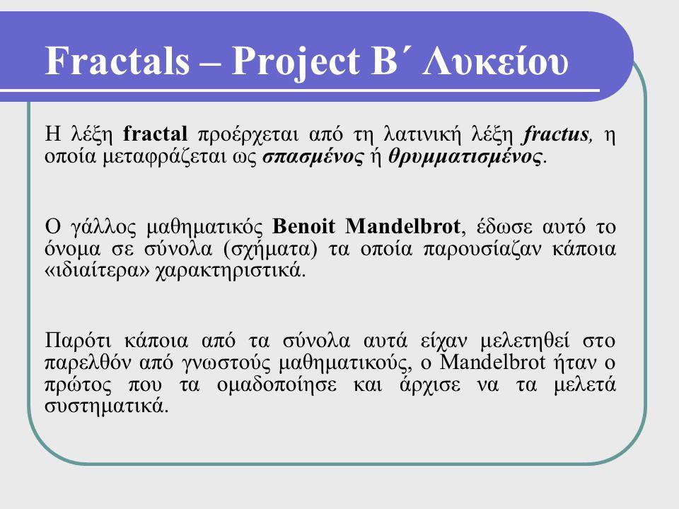 Fractals – Project Β΄ Λυκείου Η λέξη fractal προέρχεται από τη λατινική λέξη fractus, η οποία μεταφράζεται ως σπασμένος ή θρυμματισμένος. Ο γάλλος μαθ