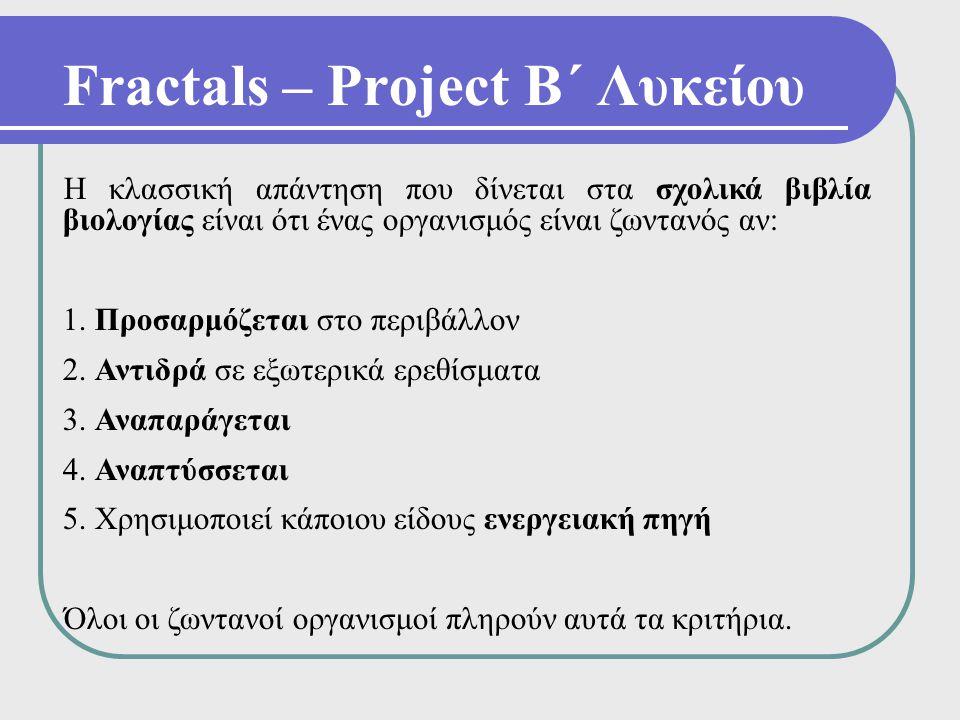 Fractals – Project Β΄ Λυκείου Η κλασσική απάντηση που δίνεται στα σχολικά βιβλία βιολογίας είναι ότι ένας οργανισμός είναι ζωντανός αν: 1. Προσαρμόζετ