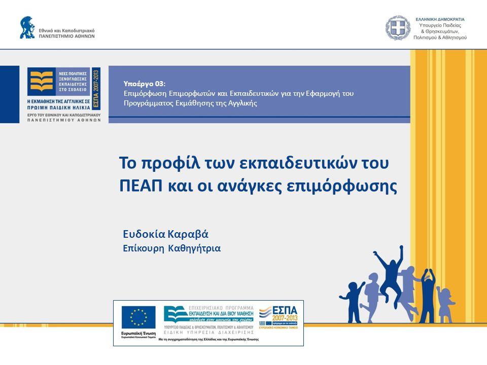 Υποέργο 03: Επιμόρφωση Επιμορφωτών και Εκπαιδευτικών για την Εφαρμογή του Προγράμματος Εκμάθησης της Αγγλικής Το προφίλ των εκπαιδευτικών του ΠΕΑΠ και οι ανάγκες επιμόρφωσης Ευδοκία Καραβά Επίκουρη Καθηγήτρια
