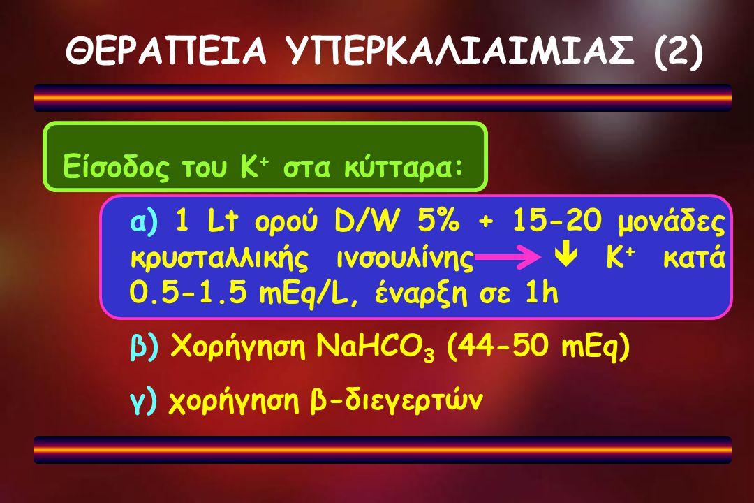 ΘΕΡΑΠΕΙΑ ΥΠΕΡΚΑΛΙΑΙΜΙΑΣ (2) Είσοδος του Κ + στα κύτταρα: α) 1 Lt ορού D/W 5% + 15-20 μονάδες κρυσταλλικής ινσουλίνης  Κ + κατά 0.5-1.5 mEq/L, έναρξη