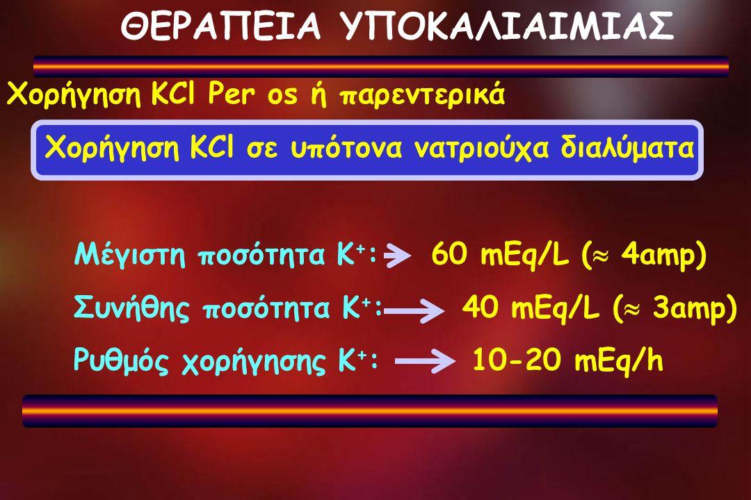 ΘΕΡΑΠΕΙΑ ΥΠΟΚΑΛΙΑΙΜΙΑΣ Χορήγηση KCl Per os ή παρεντερικά Χορήγηση KCl σε υπότονα νατριούχα διαλύματα Μέγιστη ποσότητα Κ + : 60 mEq/L (  4amp) Συνήθης