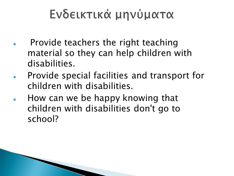 Provide teachers the right teaching material so they can help children with disabilities. Provide special facilities and transport for children with d