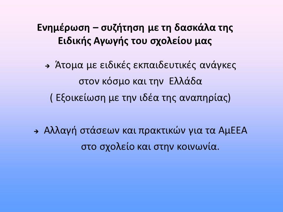 Ενημέρωση – συζήτηση με τη δασκάλα της Ειδικής Αγωγής του σχολείου μας  Άτομα με ειδικές εκπαιδευτικές ανάγκες στον κόσμο και την Ελλάδα ( Εξοικείωση με την ιδέα της αναπηρίας)  Αλλαγή στάσεων και πρακτικών για τα ΑμΕΕΑ στο σχολείο και στην κοινωνία.