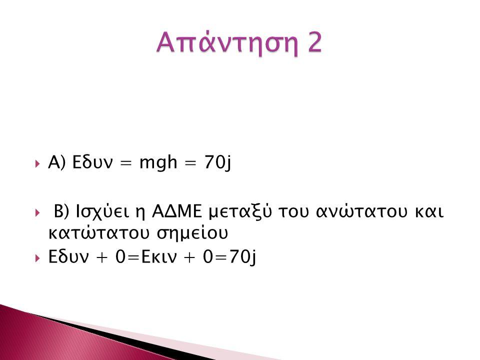 A) Εδυν = mgh = 70j  B) Ισχύει η ΑΔΜΕ μεταξύ του ανώτατου και κατώτατου σημείου  Eδυν + 0=Εκιν + 0=70j