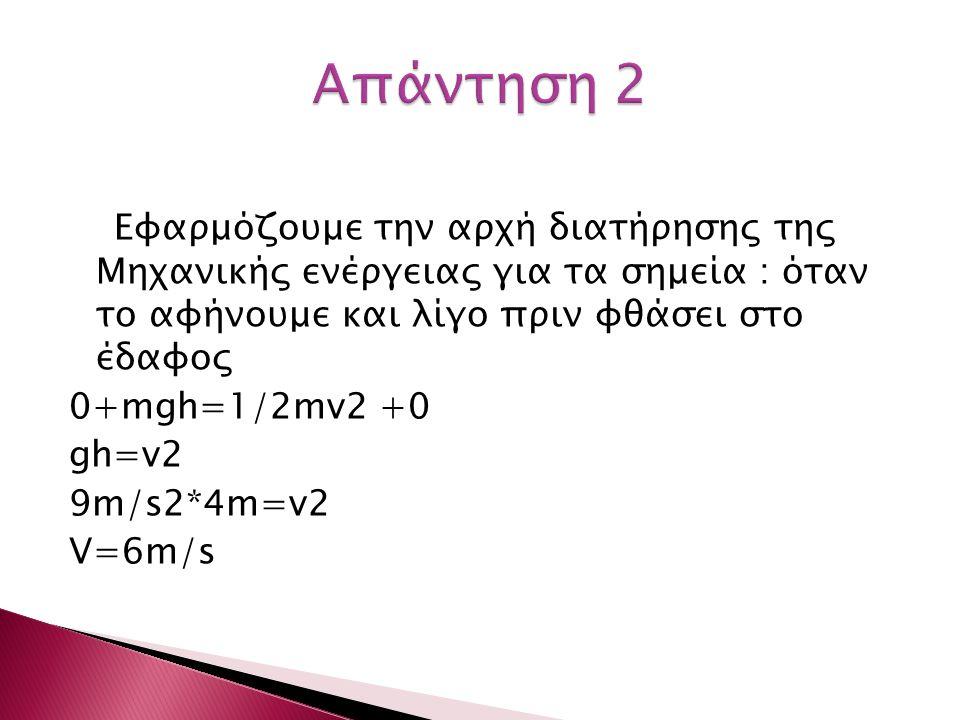 Εφαρμόζουμε την αρχή διατήρησης της Μηχανικής ενέργειας για τα σημεία : όταν το αφήνουμε και λίγο πριν φθάσει στο έδαφος 0+mgh=1/2mv2 +0 gh=v2 9m/s2*4m=v2 V=6m/s