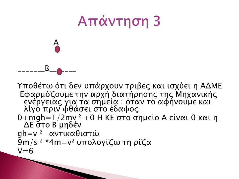 Α _______Β_______ Υποθέτω ότι δεν υπάρχουν τριβές και ισχύει η ΑΔΜΕ Εφαρμόζουμε την αρχή διατήρησης της Μηχανικής ενέργειας για τα σημεία : όταν το αφήνουμε και λίγο πριν φθάσει στο έδαφος 0+mgh=1/2mv 2 +0 Η ΚΕ στο σημείο Α είναι 0 και η ΔΕ στο Β μηδέν gh=v 2 αντικαθιστώ 9m/s 2 *4m=v 2 υπολογίζω τη ρίζα V=6