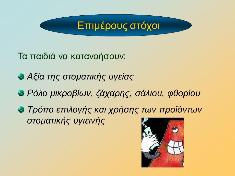 Αξία της στοματικής υγείας Ρόλο μικροβίων, ζάχαρης, σάλιου, φθορίου Tρόπο επιλογής και χρήσης των προϊόντων στοματικής υγιεινής Τα παιδιά να κατανοήσο