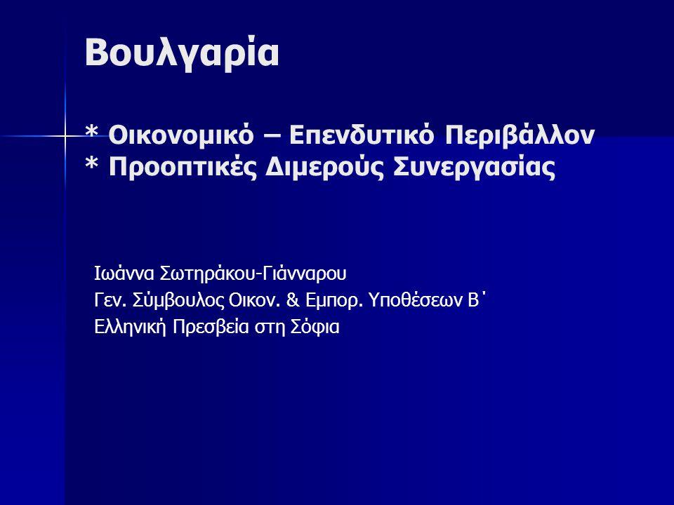 Βουλγαρία * Οικονομικό – Επενδυτικό Περιβάλλον * Προοπτικές Διμερούς Συνεργασίας Ιωάννα Σωτηράκου-Γιάνναρου Γεν. Σύμβουλος Οικον. & Εμπορ. Υποθέσεων Β