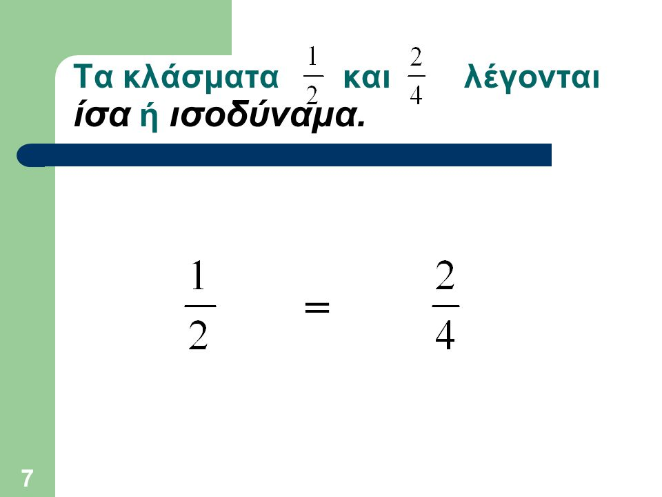 7 Τα κλάσματα και λέγονται ίσα ή ισοδύναμα. =