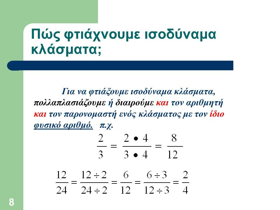 8 Πώς φτιάχνουμε ισοδύναμα κλάσματα; Για να φτιάξουμε ισοδύναμα κλάσματα, πολλαπλασιάζουμε ή διαιρούμε και τον αριθμητή και τον παρονομαστή ενός κλάσμ