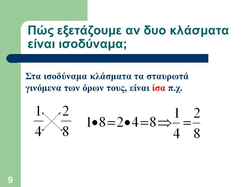 9 Πώς εξετάζουμε αν δυο κλάσματα είναι ισοδύναμα; Στα ισοδύναμα κλάσματα τα σταυρωτά γινόμενα των όρων τους, είναι ίσα π.χ.