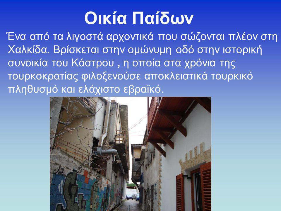 Οικία Παίδων Ένα από τα λιγοστά αρχοντικά που σώζονται πλέον στη Χαλκίδα. Βρίσκεται στην ομώνυμη οδό στην ιστορική συνοικία του Κάστρου, η οποία στα χ