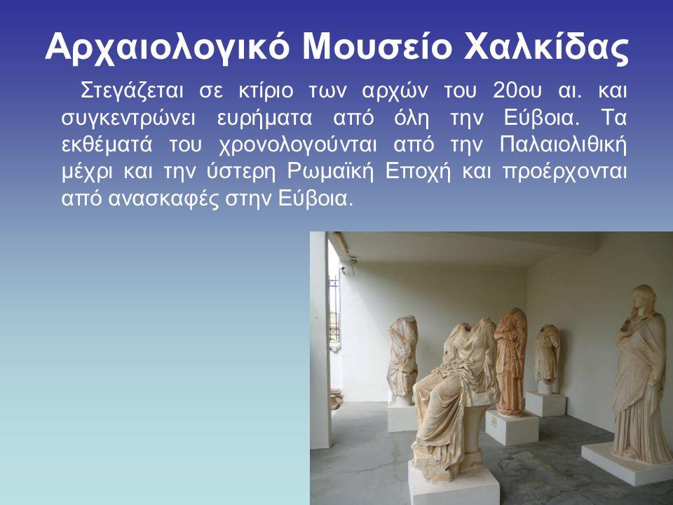Αρχαιολογικό Μουσείο Χαλκίδας Στεγάζεται σε κτίριο των αρχών του 20ου αι. και συγκεντρώνει ευρήματα από όλη την Εύβοια. Τα εκθέματά του χρονολογούνται