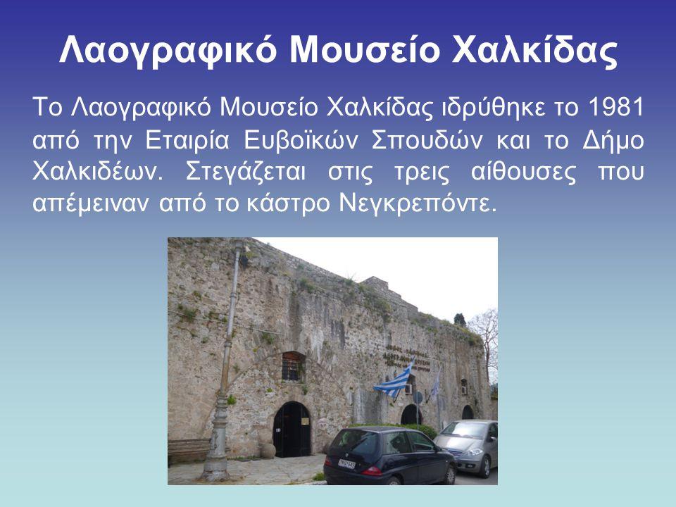 Λαογραφικό Μουσείο Χαλκίδας Το Λαογραφικό Μουσείο Χαλκίδας ιδρύθηκε το 1981 από την Εταιρία Ευβοϊκών Σπουδών και το Δήμο Χαλκιδέων. Στεγάζεται στις τρ