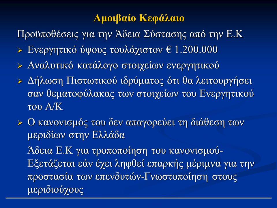 Αμοιβαίο Κεφάλαιο Προϋποθέσεις για την Άδεια Σύστασης από την Ε.Κ  Ενεργητικό ύψους τουλάχιστον € 1.200.000  Αναλυτικό κατάλογο στοιχείων ενεργητικού  Δήλωση Πιστωτικού ιδρύματος ότι θα λειτουργήσει σαν θεματοφύλακας των στοιχείων του Ενεργητικού του Α/Κ  Ο κανονισμός του δεν απαγορεύει τη διάθεση των μεριδίων στην Ελλάδα Άδεια Ε.Κ για τροποποίηση του κανονισμού- Εξετάζεται εάν έχει ληφθεί επαρκής μέριμνα για την προστασία των επενδυτών-Γνωστοποίηση στους μεριδιούχους