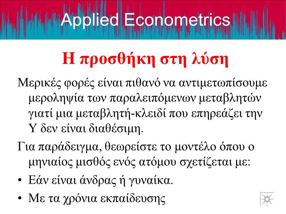 Applied Econometrics Η προσθήκη στη λύση Μερικές φορές είναι πιθανό να αντιμετωπίσουμε μεροληψία των παραλειπόμενων μεταβλητών γιατί μια μεταβλητή-κλειδί που επηρεάζει την Y δεν είναι διαθέσιμη.