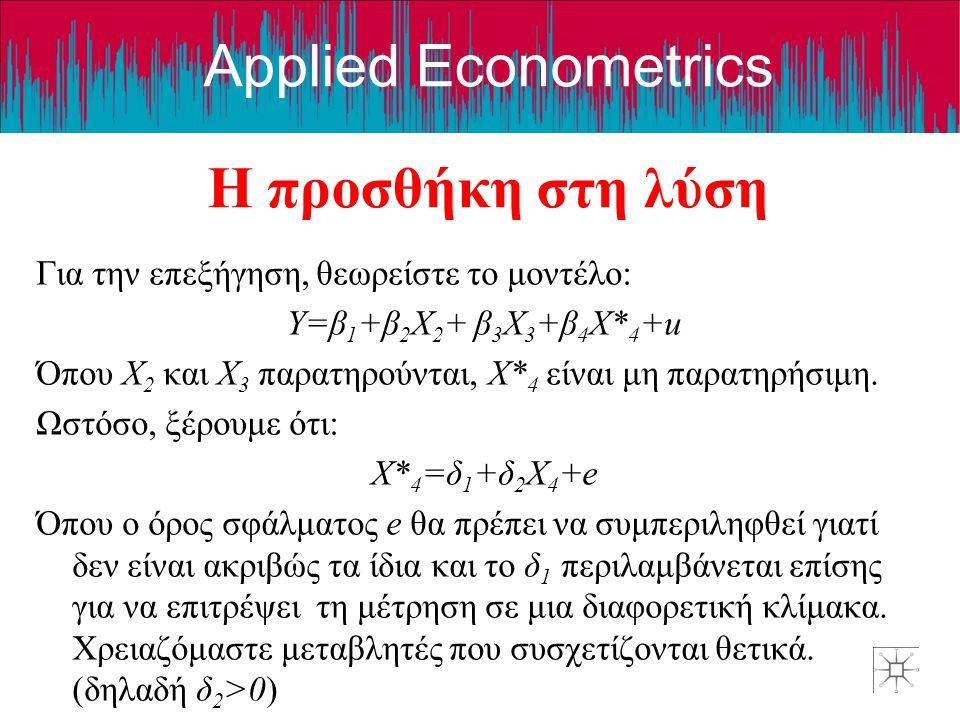 Applied Econometrics Η προσθήκη στη λύση Για την επεξήγηση, θεωρείστε το μοντέλο: Y=β 1 +β 2 X 2 + β 3 X 3 +β 4 X* 4 +u Όπου X 2 και X 3 παρατηρούνται, X* 4 είναι μη παρατηρήσιμη.