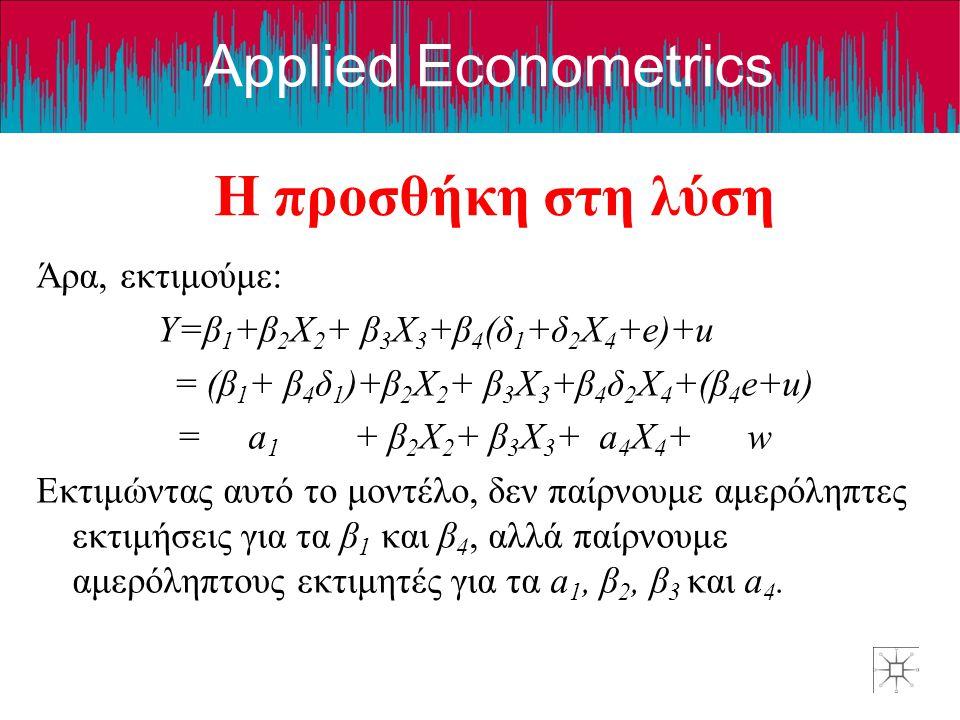 Applied Econometrics Η προσθήκη στη λύση Άρα, εκτιμούμε: Y=β 1 +β 2 X 2 + β 3 X 3 +β 4 (δ 1 +δ 2 X 4 +e)+u = (β 1 + β 4 δ 1 )+β 2 X 2 + β 3 X 3 +β 4 δ 2 X 4 +(β 4 e+u) = a 1 + β 2 X 2 + β 3 X 3 + a 4 X 4 + w Εκτιμώντας αυτό το μοντέλο, δεν παίρνουμε αμερόληπτες εκτιμήσεις για τα β 1 και β 4, αλλά παίρνουμε αμερόληπτους εκτιμητές για τα a 1, β 2, β 3 και a 4.