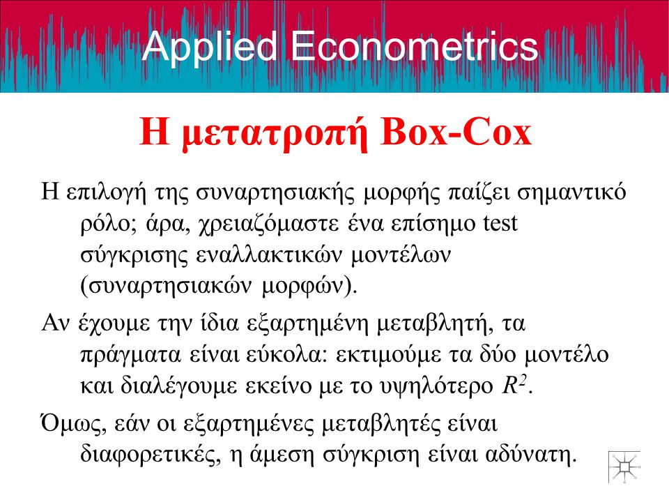 Applied Econometrics Η μετατροπή Box-Cox Η επιλογή της συναρτησιακής μορφής παίζει σημαντικό ρόλο; άρα, χρειαζόμαστε ένα επίσημο test σύγκρισης εναλλα