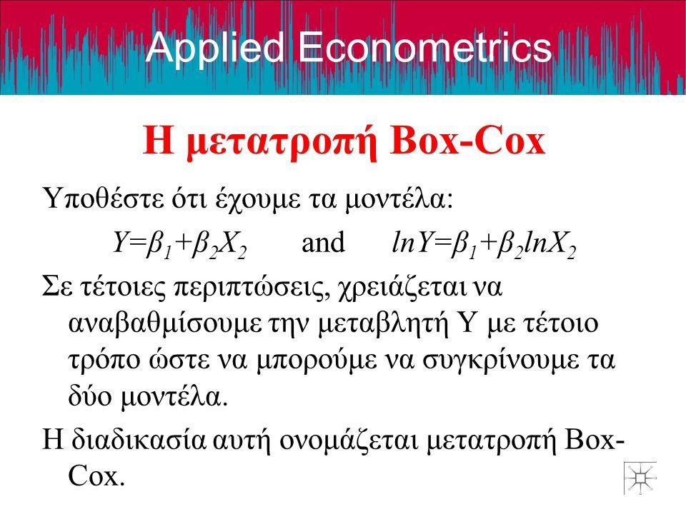 Applied Econometrics Η μετατροπή Box-Cox Υποθέστε ότι έχουμε τα μοντέλα: Y=β 1 +β 2 X 2 and lnY=β 1 +β 2 lnX 2 Σε τέτοιες περιπτώσεις, χρειάζεται να α