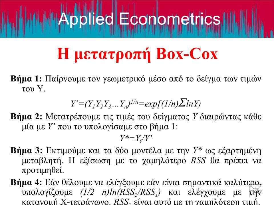 Applied Econometrics Η μετατροπή Box-Cox Βήμα 1: Παίρνουμε τον γεωμετρικό μέσο από το δείγμα των τιμών του Υ. Y'=(Y 1 Y 2 Y 3 …Y n ) 1/n =exp[(1/n) Σ