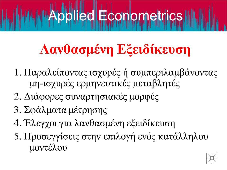 Applied Econometrics Λανθασμένη Εξειδίκευση 1. Παραλείποντας ισχυρές ή συμπεριλαμβάνοντας μη-ισχυρές ερμηνευτικές μεταβλητές 2. Διάφορες συναρτησιακές