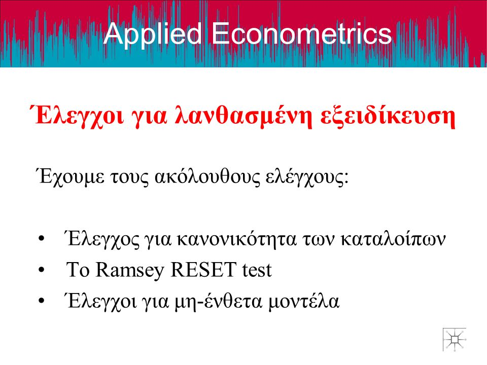 Applied Econometrics Έλεγχοι για λανθασμένη εξειδίκευση Έχουμε τους ακόλουθους ελέγχους: Έλεγχος για κανονικότητα των καταλοίπων Το Ramsey RESET test Έλεγχοι για μη-ένθετα μοντέλα