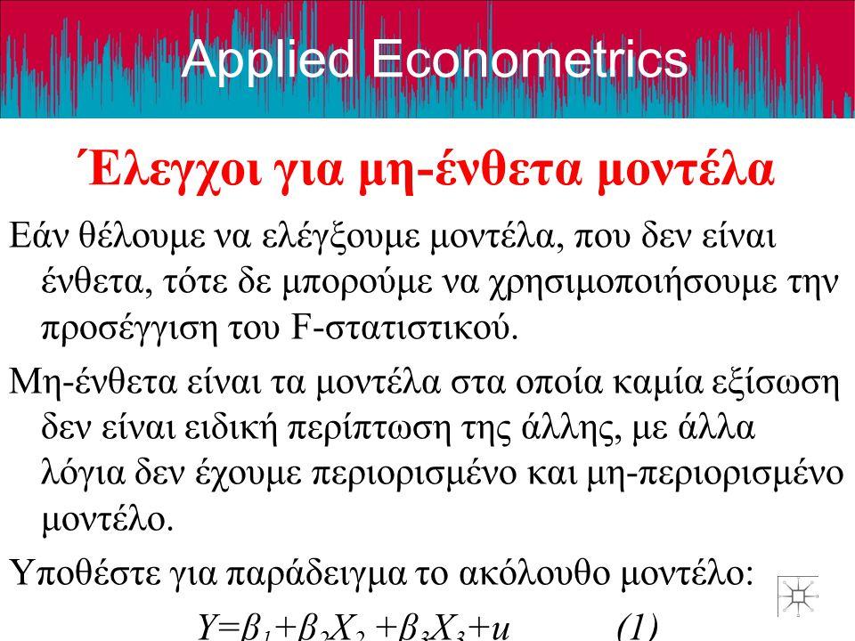 Applied Econometrics Έλεγχοι για μη-ένθετα μοντέλα Εάν θέλουμε να ελέγξουμε μοντέλα, που δεν είναι ένθετα, τότε δε μπορούμε να χρησιμοποιήσουμε την προσέγγιση του F-στατιστικού.