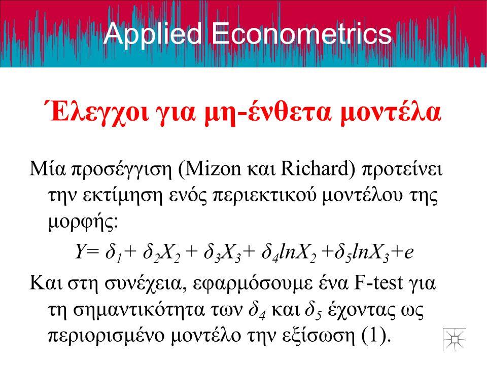 Applied Econometrics Έλεγχοι για μη-ένθετα μοντέλα Μία προσέγγιση (Mizon και Richard) προτείνει την εκτίμηση ενός περιεκτικού μοντέλου της μορφής: Y= δ 1 + δ 2 X 2 + δ 3 X 3 + δ 4 lnX 2 +δ 5 lnX 3 +e Και στη συνέχεια, εφαρμόσουμε ένα F-test για τη σημαντικότητα των δ 4 και δ 5 έχοντας ως περιορισμένο μοντέλο την εξίσωση (1).