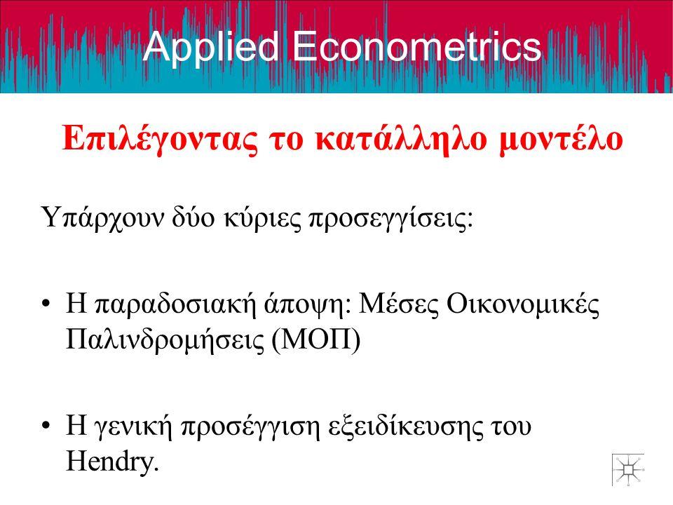 Applied Econometrics Επιλέγοντας το κατάλληλο μοντέλο Υπάρχουν δύο κύριες προσεγγίσεις: Η παραδοσιακή άποψη: Μέσες Οικονομικές Παλινδρομήσεις (ΜΟΠ) Η γενική προσέγγιση εξειδίκευσης του Hendry.
