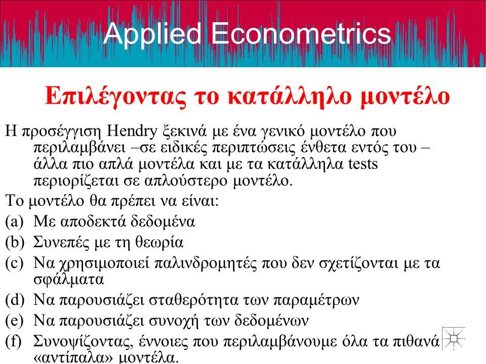 Applied Econometrics Επιλέγοντας το κατάλληλο μοντέλο Η προσέγγιση Hendry ξεκινά με ένα γενικό μοντέλο που περιλαμβάνει –σε ειδικές περιπτώσεις ένθετα