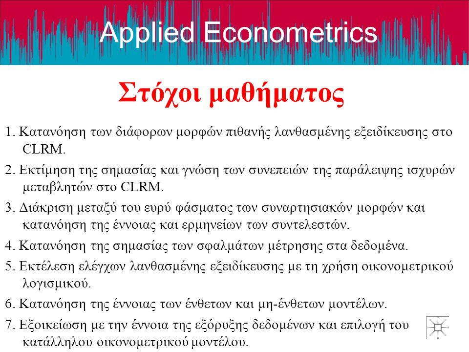 Applied Econometrics Στόχοι μαθήματος 1. Κατανόηση των διάφορων μορφών πιθανής λανθασμένης εξειδίκευσης στο CLRM. 2. Εκτίμηση της σημασίας και γνώση τ