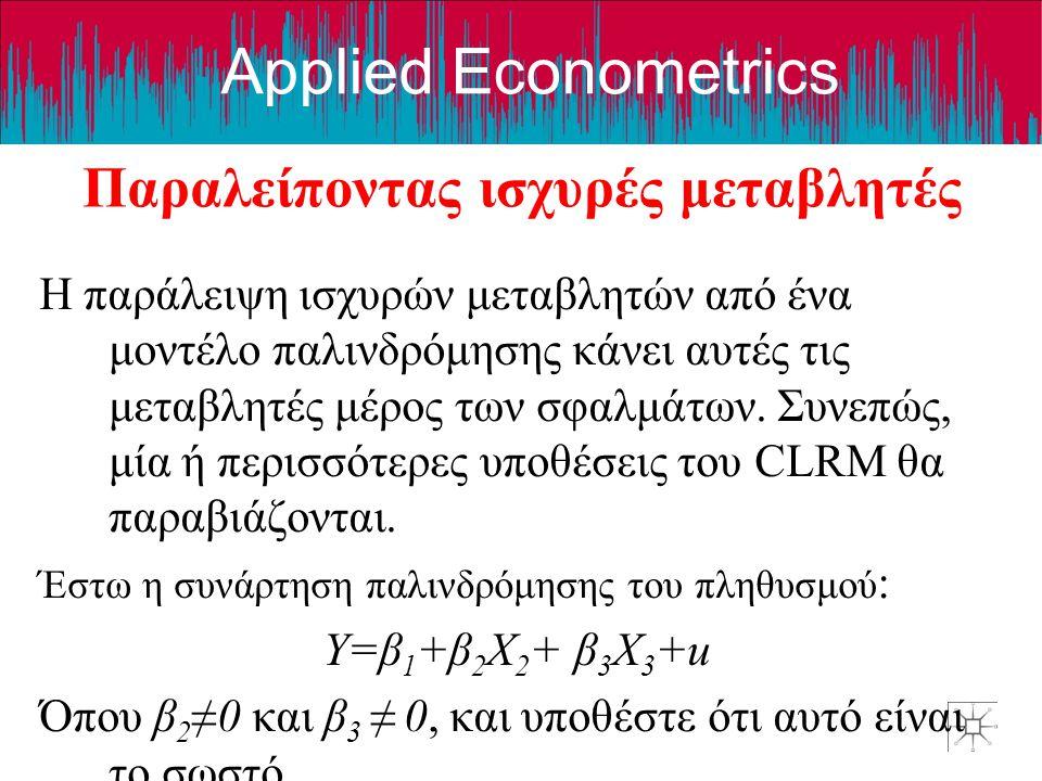 Applied Econometrics Παραλείποντας ισχυρές μεταβλητές Η παράλειψη ισχυρών μεταβλητών από ένα μοντέλο παλινδρόμησης κάνει αυτές τις μεταβλητές μέρος των σφαλμάτων.