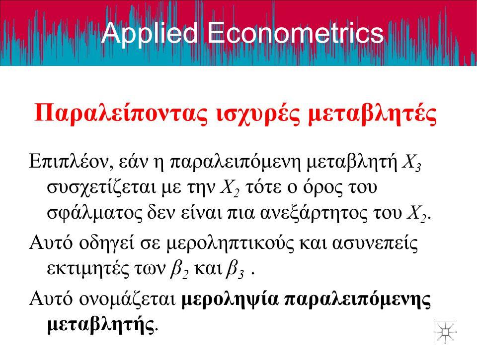Applied Econometrics Παραλείποντας ισχυρές μεταβλητές Επιπλέον, εάν η παραλειπόμενη μεταβλητή X 3 συσχετίζεται με την X 2 τότε ο όρος του σφάλματος δε