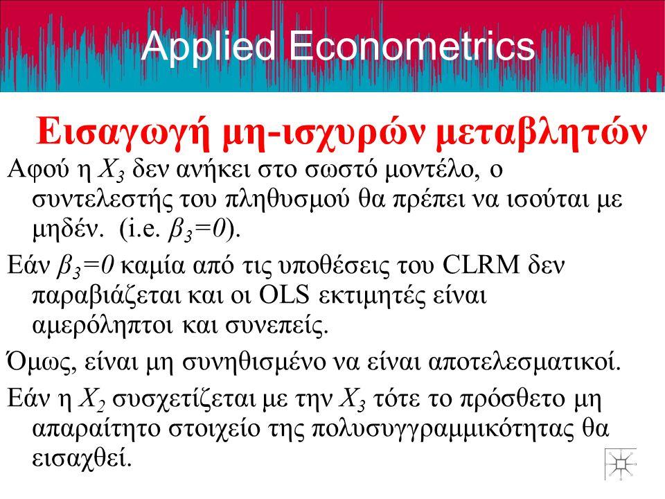 Applied Econometrics Παράλειψη και εισαγωγή ταυτόχρονα Σ' αυτή την περίπτωση, το σωστό μοντέλο είναι: Y=β 1 +β 2 X 2 + β 3 X 3 +v Και εμείς εκτιμούμε το: Y=β 1 +β 2 X 2 + β 4 X 4 +w Είναι εύκολο να κατανοήσουμε τα προβλήματα που δημιουργεί αυτό το διπλό λάθος.