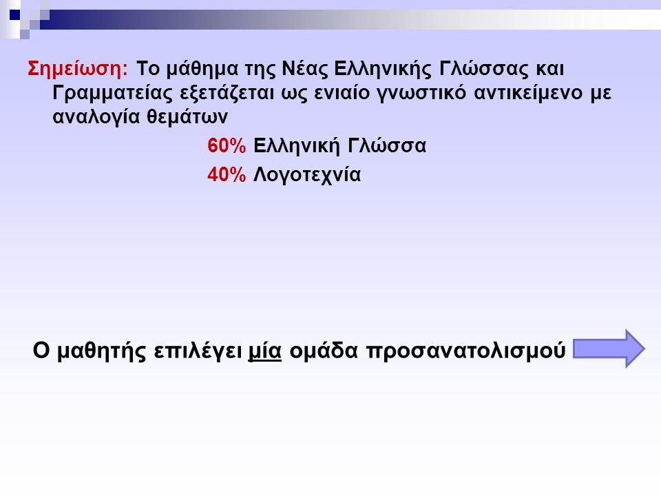 Σημείωση: Το μάθημα της Νέας Ελληνικής Γλώσσας και Γραμματείας εξετάζεται ως ενιαίο γνωστικό αντικείμενο με αναλογία θεμάτων 60% Ελληνική Γλώσσα 40% Λογοτεχνία Ο μαθητής επιλέγει μία ομάδα προσανατολισμού