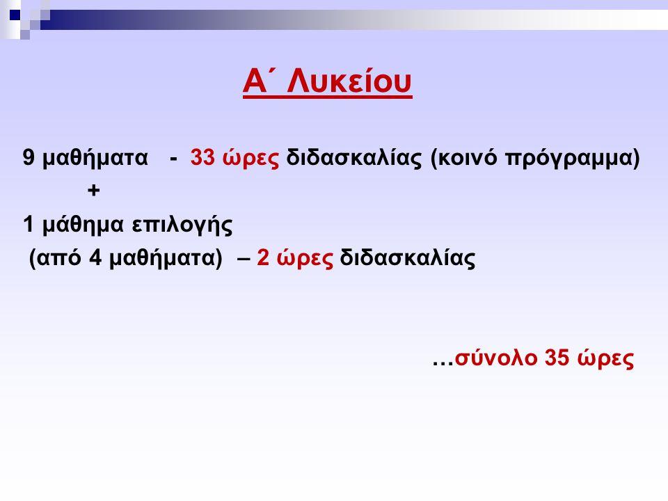 Α΄ Λυκείου 9 μαθήματα - 33 ώρες διδασκαλίας (κοινό πρόγραμμα) + 1 μάθημα επιλογής (από 4 μαθήματα) – 2 ώρες διδασκαλίας …σύνολο 35 ώρες